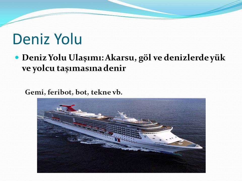 Deniz Yolu Deniz Yolu Ulaşımı: Akarsu, göl ve denizlerde yük ve yolcu taşımasına denir Gemi, feribot, bot, tekne vb.
