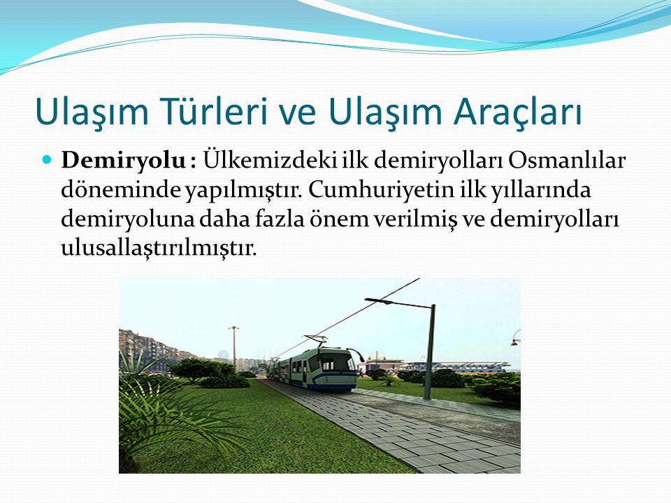 Ulaşım Türleri ve Ulaşım Araçları Demiryolu : Ülkemizdeki ilk demiryolları Osmanlılar döneminde yapılmıştır.