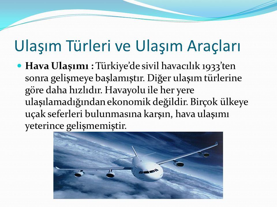 Ulaşım Türleri ve Ulaşım Araçları Hava Ulaşımı : Türkiye'de sivil havacılık 1933'ten sonra gelişmeye başlamıştır.