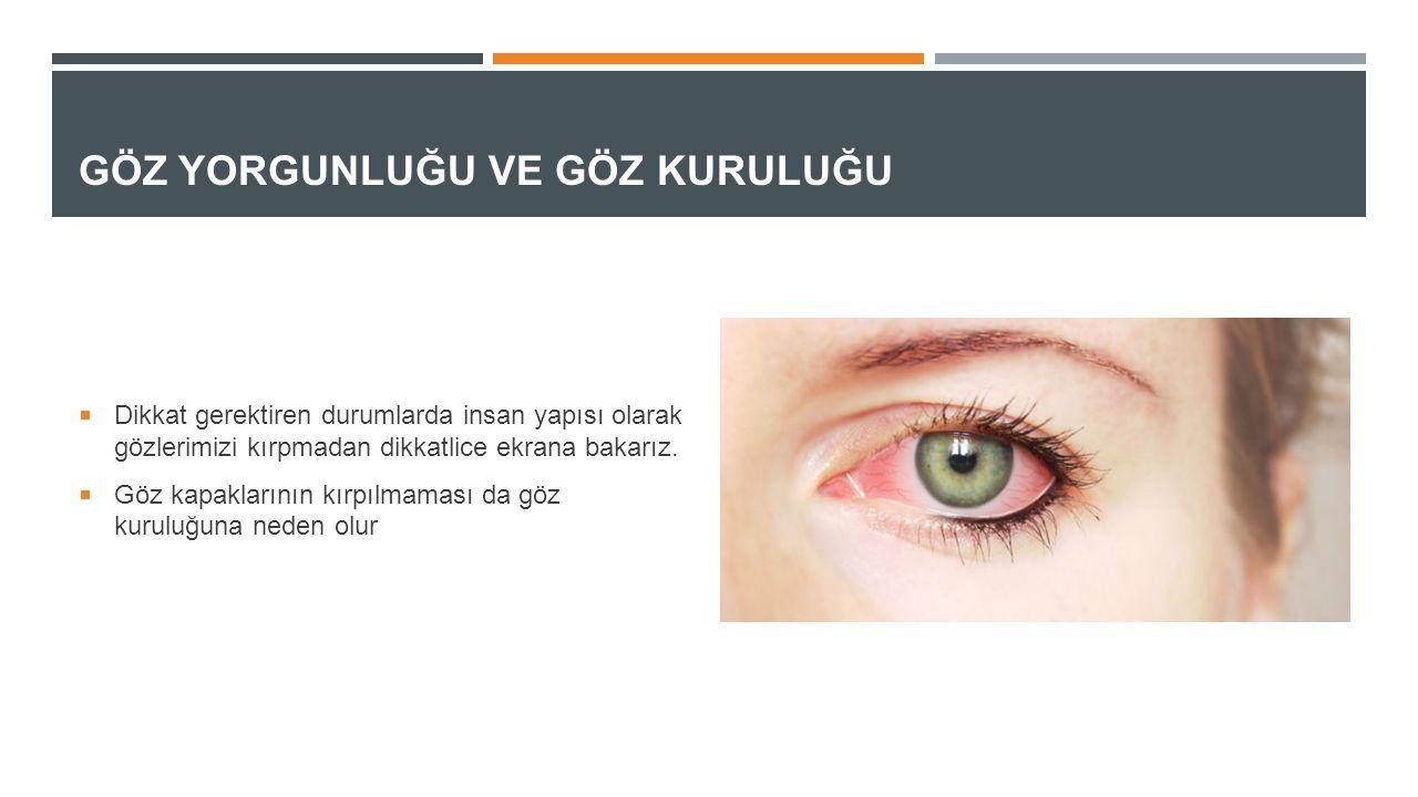 GÖZ YORGUNLUĞU VE GÖZ KURULUĞU  Dikkat gerektiren durumlarda insan yapısı olarak gözlerimizi kırpmadan dikkatlice ekrana bakarız.  Göz kapaklarının