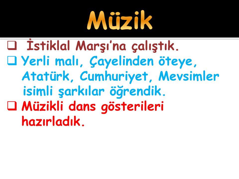  İstiklal Marşı'na çalıştık.  Yerli malı, Çayelinden öteye, Atatürk, Cumhuriyet, Mevsimler isimli şarkılar öğrendik.  Müzikli dans gösterileri hazı