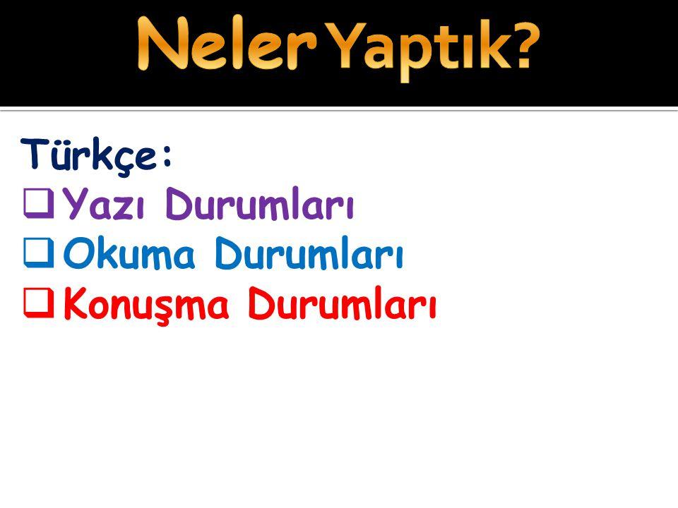 Türkçe:  Yazı Durumları  Okuma Durumları  Konuşma Durumları