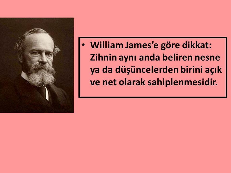 William James'e göre dikkat: Zihnin aynı anda beliren nesne ya da düşüncelerden birini açık ve net olarak sahiplenmesidir.