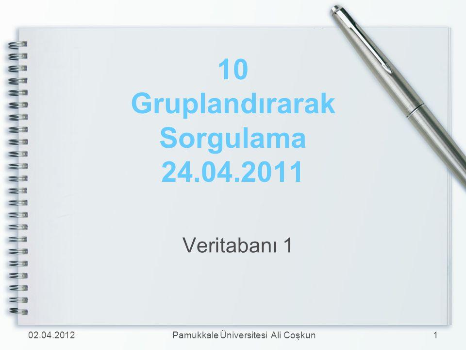 10 Gruplandırarak Sorgulama 24.04.2011 Veritabanı 1 02.04.20121Pamukkale Üniversitesi Ali Coşkun