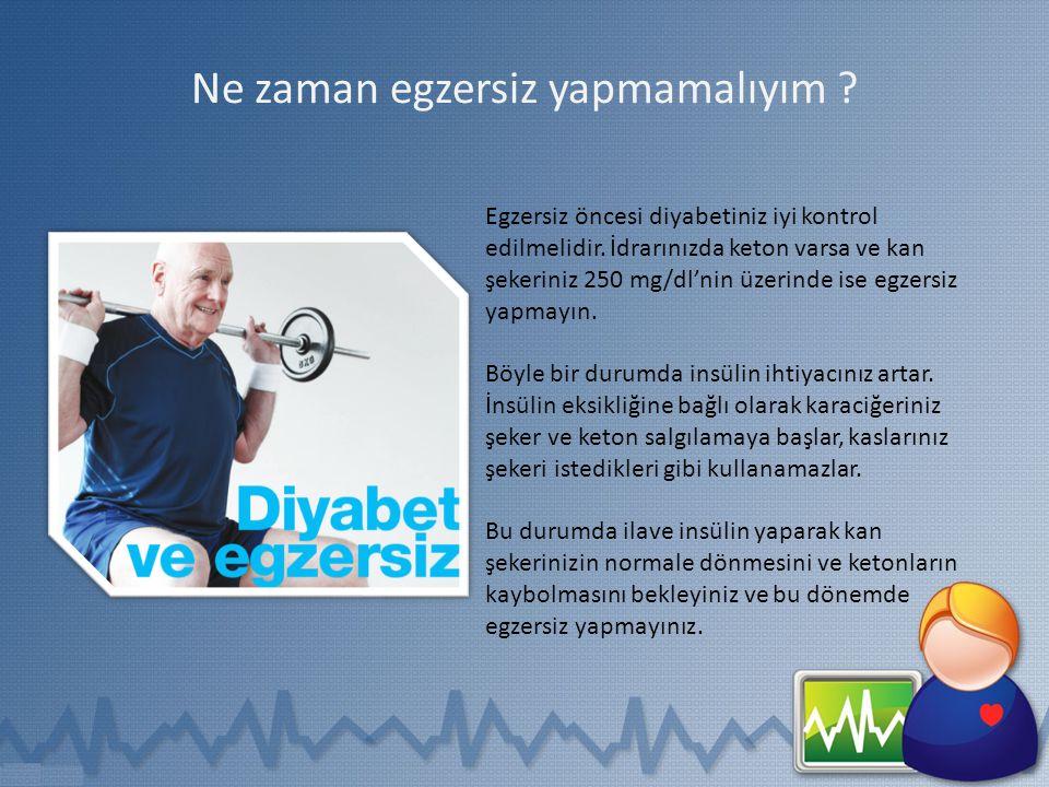 Ne zaman egzersiz yapmamalıyım ? Egzersiz öncesi diyabetiniz iyi kontrol edilmelidir. İdrarınızda keton varsa ve kan şekeriniz 250 mg/dl'nin üzerinde