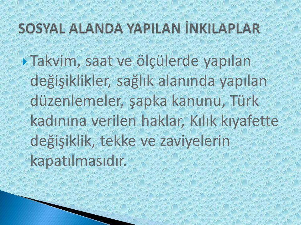  Takvim, saat ve ölçülerde yapılan değişiklikler, sağlık alanında yapılan düzenlemeler, şapka kanunu, Türk kadınına verilen haklar, Kılık kıyafette değişiklik, tekke ve zaviyelerin kapatılmasıdır.