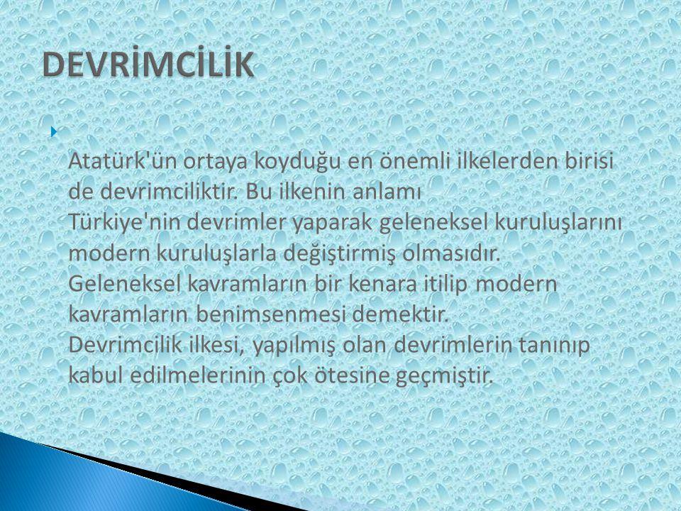  Atatürk ün ortaya koyduğu en önemli ilkelerden birisi de devrimciliktir.