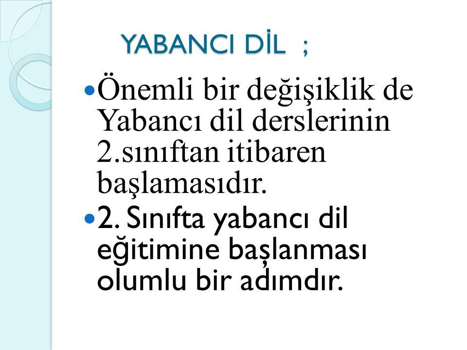 YABANCI D İ L ; YABANCI D İ L ; Önemli bir değişiklik de Yabancı dil derslerinin 2.sınıftan itibaren başlamasıdır.