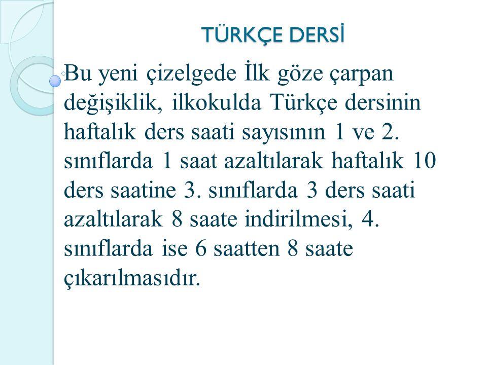 TÜRKÇE DERS İ Bu yeni çizelgede İlk göze çarpan değişiklik, ilkokulda Türkçe dersinin haftalık ders saati sayısının 1 ve 2.
