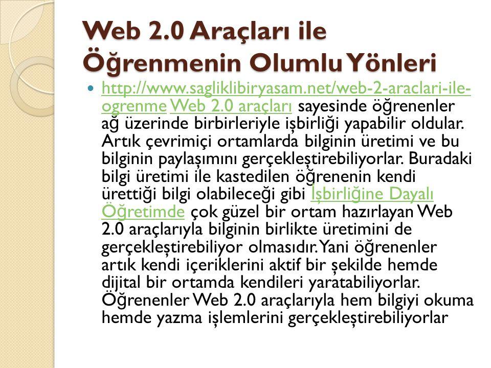 Web 2.0 Araçları ile Ö ğ renmenin Olumlu Yönleri http://www.sagliklibiryasam.net/web-2-araclari-ile- ogrenme Web 2.0 araçları sayesinde ö ğ renenler a ğ üzerinde birbirleriyle işbirli ğ i yapabilir oldular.