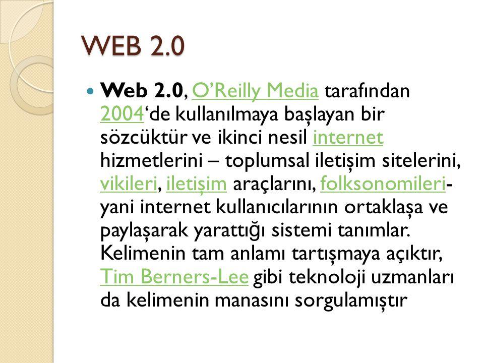 WEB 2.0 Web 2.0, O'Reilly Media tarafından 2004'de kullanılmaya başlayan bir sözcüktür ve ikinci nesil internet hizmetlerini – toplumsal iletişim sitelerini, vikileri, iletişim araçlarını, folksonomileri- yani internet kullanıcılarının ortaklaşa ve paylaşarak yarattı ğ ı sistemi tanımlar.