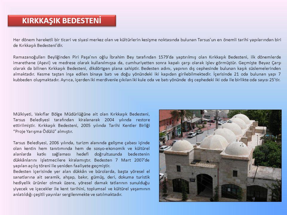 KIRKKAŞIK BEDESTENİ Her dönem hareketli bir ticari ve siyasi merkez olan ve kültürlerin kesişme noktasında bulunan Tarsus'un en önemli tarihi yapıları