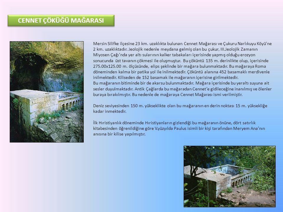 CENNET ÇÖKÜĞÜ MAĞARASI Mersin Silifke ilçesine 23 km. uzaklıkta bulunan Cennet Mağarası ve Çukuru Narlıkuyu Köyü'ne 2 km. uzaklıktadır. Jeolojik neden
