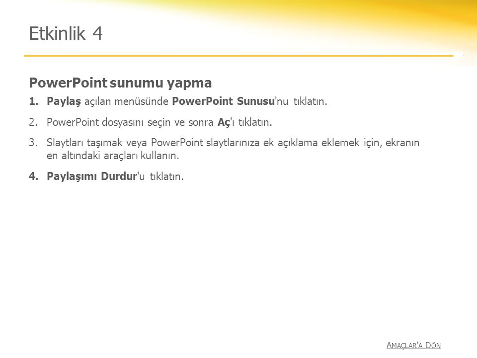 PowerPoint sunumu yapma Etkinlik 4 1.Paylaş açılan menüsünde PowerPoint Sunusu'nu tıklatın. 2.PowerPoint dosyasını seçin ve sonra Aç'ı tıklatın. 3.Sla