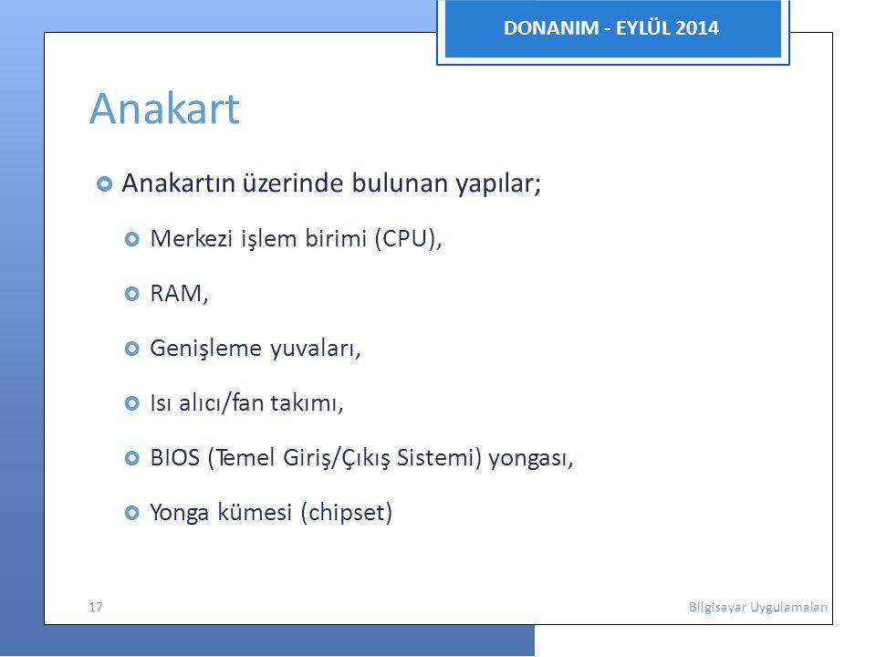 DONANIM - EYLÜL 2014 Anakart  Anakartın üzerinde bulunan yapılar;  Merkezi işlem birimi (CPU),  RAM,  Genişleme yuvaları,  Isı alıcı/fan takımı,  BIOS (Temel Giriş/Çıkış Sistemi) yongası,  Yonga kümesi (chipset) 17 Bilgisayar Uygulamaları