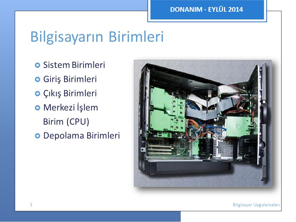 DONANIM - EYLÜL 2014 Bilgisayarın Birimleri  Sistem Birimleri  Giriş Birimleri  Çıkış Birimleri  Merkezi İşlem Birim (CPU)  Depolama Birimleri 3 Bilgisayar Uygulamaları