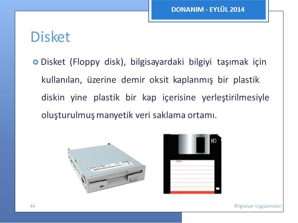 DONANIM - EYLÜL 2014 Disket  Disket (Floppy disk), bilgisayardaki bilgiyi taşımak için kullanılan, üzerine demir oksit kaplanmış bir plastik diskinyine plastik bir kap içerisine yerleştirilmesiyle oluşturulmuş manyetik veri saklama ortamı.