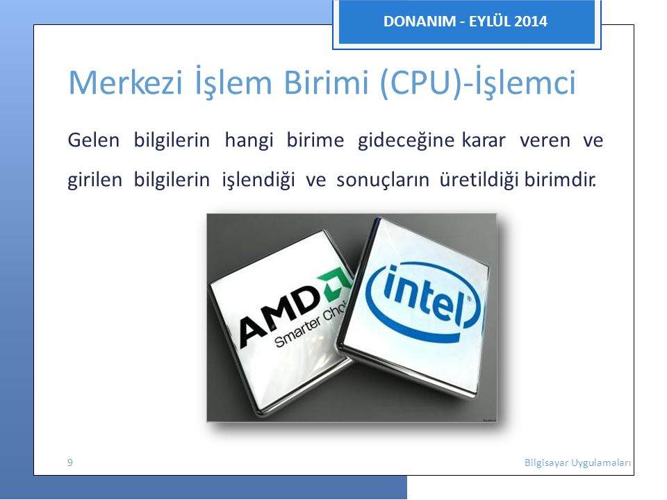 DONANIM - EYLÜL 2014 Merkezi İşlem Birimi (CPU)-İşlemci Gelen bilgilerin hangi birime gideceğine karar veren ve girilen bilgilerin işlendiği ve sonuçların üretildiği birimdir.