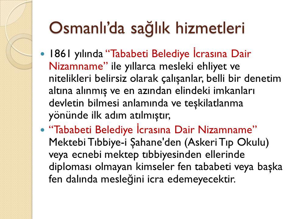Osmanlı'da sa ğ lık hizmetleri Devlet, kasaba ve şehirler olarak tüm taşraya hitap edecek şekilde hekim görevlendirerek sa ğ lık alanında bir hizmet ata ğ ını gerçekleştirmek için sivil Tıp Okulu açılır, 1866 da açılıp, 1867'de Türkçe olarak e ğ itime başlanmasından sonra Mektebi Tıbbiye-i Mülkiye ilk mezunlarını 1874 de verir.