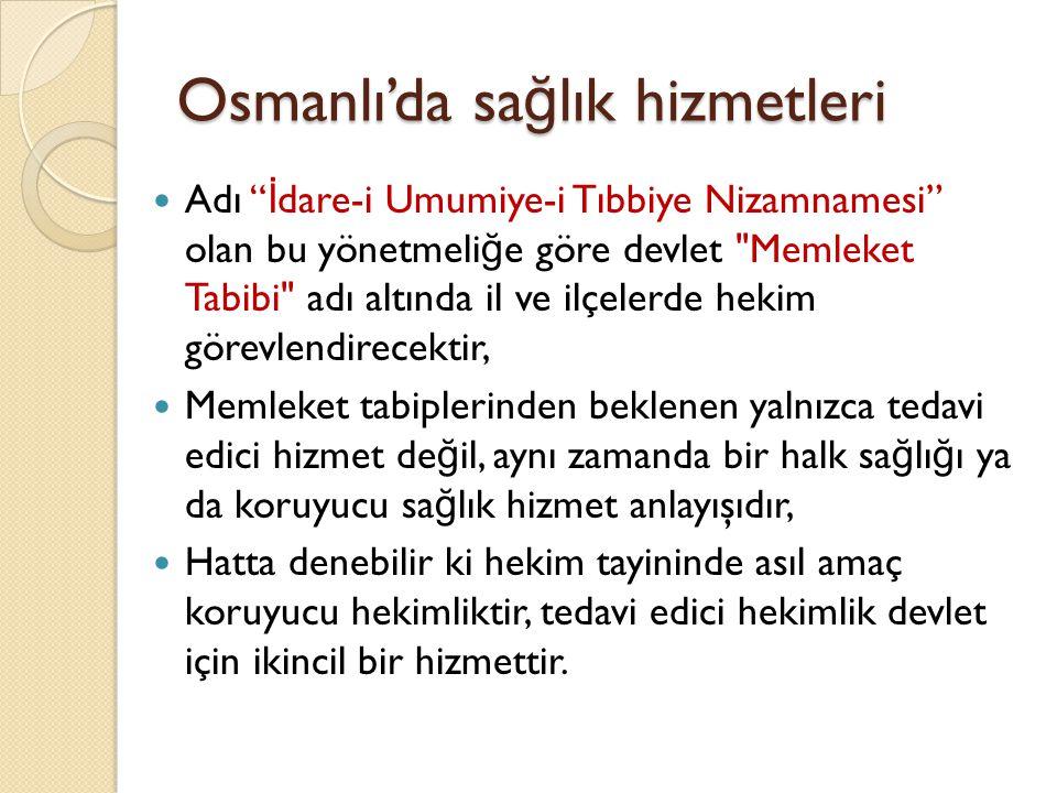 Osmanlı'da sa ğ lık hizmetleri Yaklaşık 40 yıl sonra Devletin sa ğ lık alanında ülke çapında örgütlenmesi ve taşra-kırsal kesime hizmet götürmesi maksadıyla Vilayeti İ dare-i Sıhhiye Nizamnamesi adını taşıyan yeni bir nizamname yürürlü ğ e girer, 1913 yılındaki bu nizamname memleket tabipli ğ ini ya da genel ifade ile sa ğ lık teşkilatlanmasını daha iyi organize etmeyi hedefler, Bu nizamname ile Memleket Tabipli ğ i unvanı yerine Hükümet Tabipli ğ i adı kullanılmaktadır, İ l merkezinde Sa ğ lık Müdürlü ğ ü ilçe ve kasabalardaki sa ğ lık sorunları için Sıhhiye Meclisleri kurulmuştur.