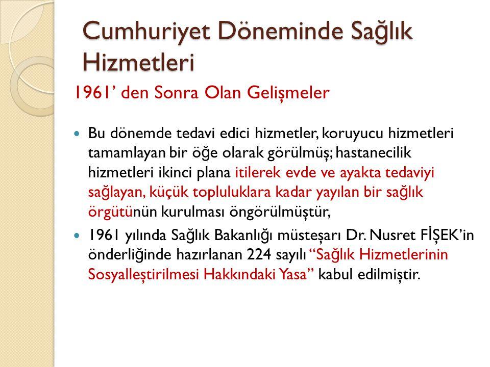Cumhuriyet Döneminde Sa ğ lık Hizmetleri Uygulanmasına 1963 yılında Muş' ta başlanan sosyalleştirilmiş sa ğ lık hizmetlerinin, 1977 yılında tüm illere yaygınlaştırılması amaçlanmıştı, Bu yasa ancak 1 Ocak 1984 tarihinden itibaren Türkiye genelinde uygulanmaya başlanmıştır, Yasanın kabul etti ğ i başlıca ilkeler: Eşit hizmetSürekli hizmetEntegre hizmet Kademeli hizmetÖncelikli hizmetKatılımlı hizmet Ekip hizmetiDenetlenen hizmetUygun hizmet Nüfusa göre hizmet