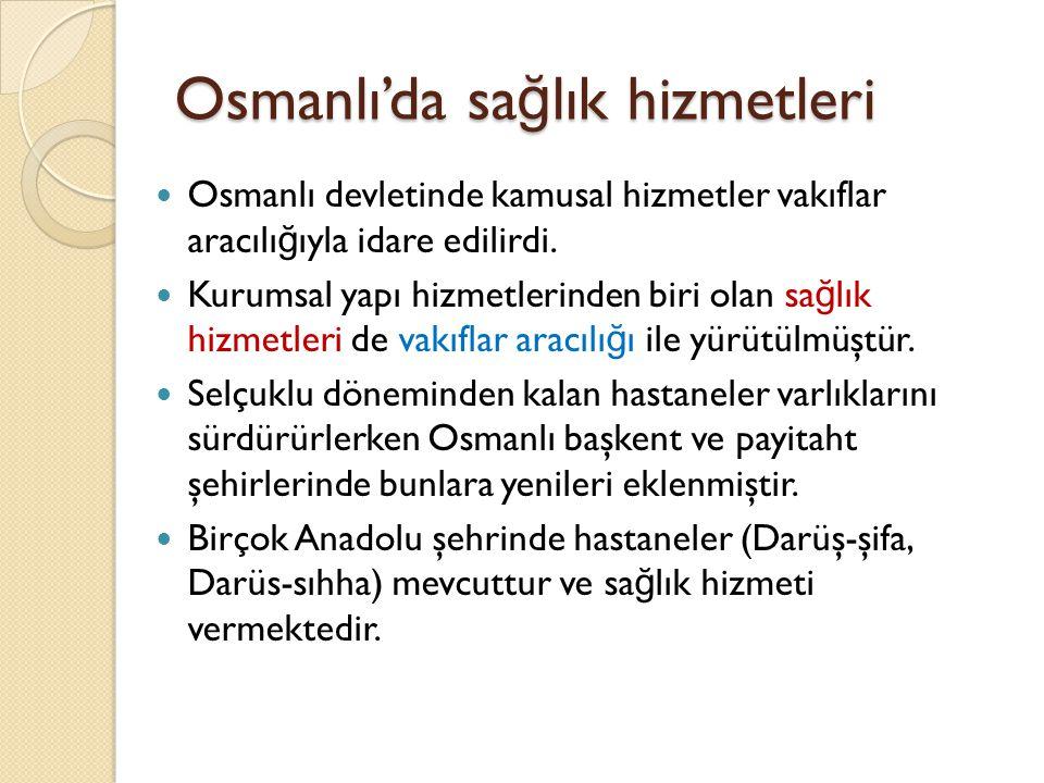 Osmanlı'da sa ğ lık hizmetleri Osmanlı'da merkezi sa ğ lık örgütlenmesi 1826'dan sonra başlamıştır, Modern tıp anlayışına ilk tıp mektebi (Mekteb-i Tıbbiye Nezareti) 1827'de açılmış 1839'da faaliyete başlamasıyla geçilmiştir, 1826 öncesinde Selçuklu zamanına ait darüşşifalarda sa ğ lık hizmet verilmekte, Selçuklardan miras kalan kurumlara göre halka sa ğ lık hizmeti sunulmaktaydı.