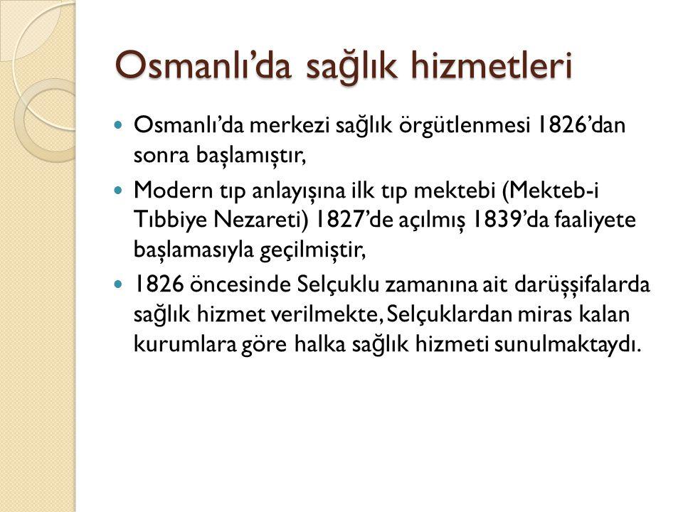 Osmanlı'da sa ğ lık hizmetleri Merkezde hekimbaşılar, taşrada ise Darüşşifa denilen hastaneler dikkat çekmektedir, Seretıbba-i Sultani denilen ve halkın hekimbaşı olarak adlandırdı ğ ı hekim, sarayın ve tüm ülkenin sa ğ lık işlerinden de sorumlu olup bugünkü sa ğ lık bakanı ile eşde ğ erdi, Osmanlılar, Selçuklulardan devraldıkları darüşşifaları vakfiyeleri ile birlikte kabul ederek işletmişler, kendileri taht şehirleri (Edirne-Bursa- İ stanbul) dışında pek az hastane kurmuşlardır.