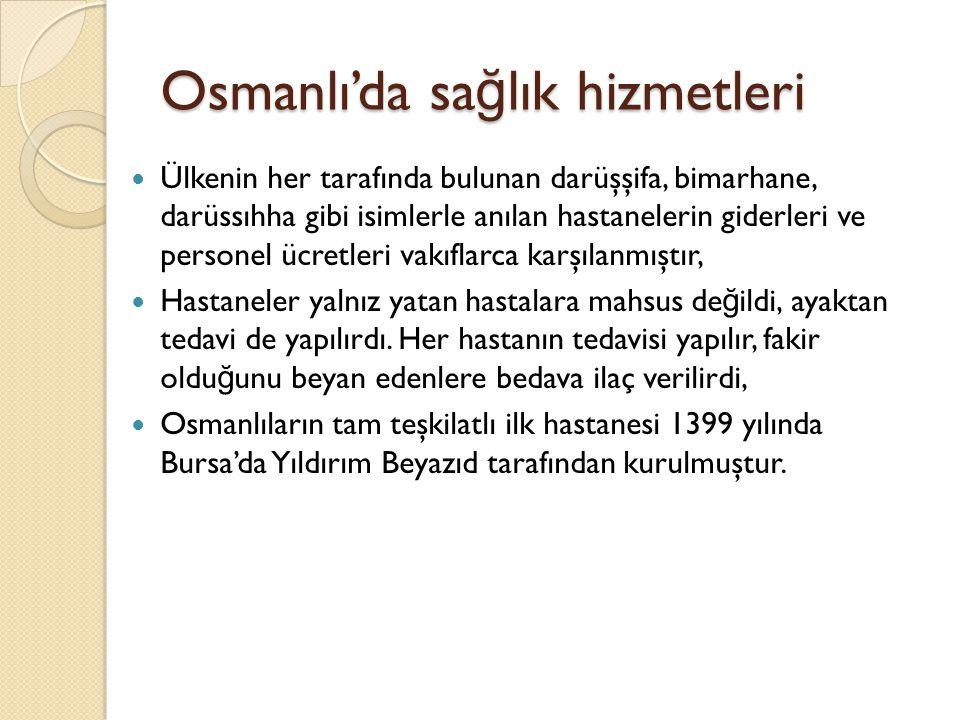 Osmanlı'da sa ğ lık hizmetleri 1826 öncesi dönemde Osmanlılar kendilerinden önce yaşamış islami kültüre ba ğ lı kalmış ve kalan mirasla halkın sa ğ lık hizmetini karşılamıştır, Saray dışında devletin her yerindeki sa ğ lık işlerini de hekimbaşı yürütürdü, Osmanlı Devleti sınırları içindeki bütün sa ğ lık müesseseleri hekimbaşıya ba ğ lı oldu ğ undan, hastahanelerde, darüşşifâlarda ve bimarhânelerde görevli tabiblerin, cerrahların, kehhallerin ve eczacıların tayini, ordu tabiblerinin belirlenmesi hekimbaşı tarafından yapılırdı, Ayrıca tabiblerin ve cerrahların, özellikle İ stanbul da, özel muayenehane açmaları hekimbaşının iznine ba ğ lıydı.