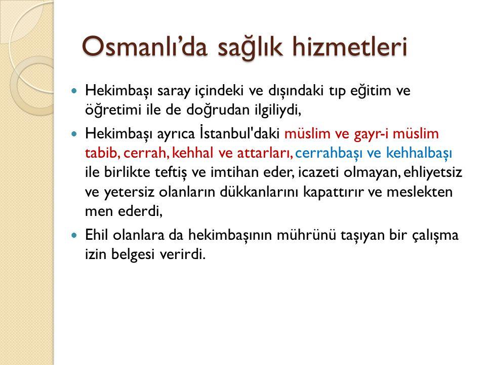 Osmanlı'da sa ğ lık hizmetleri 1837 de Bab-ı Seraskeri Harbiye Nezareti nde Sıhhiye Dairesinin kurulmasıyla hekimbaşının yetkileri kısıtlandı.