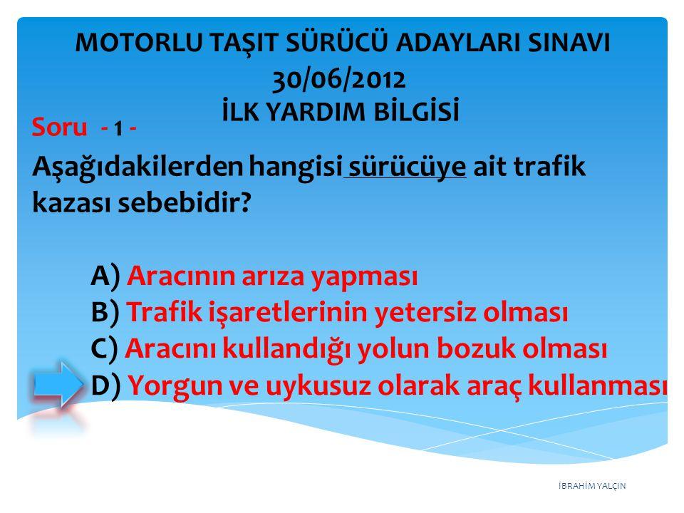 İBRAHİM YALÇIN A) Aracının arıza yapması B) Trafik işaretlerinin yetersiz olması C) Aracını kullandığı yolun bozuk olması D) Yorgun ve uykusuz olarak araç kullanması MOTORLU TAŞIT SÜRÜCÜ ADAYLARI SINAVI 30/06/2012 Aşağıdakilerden hangisi sürücüye ait trafik kazası sebebidir.