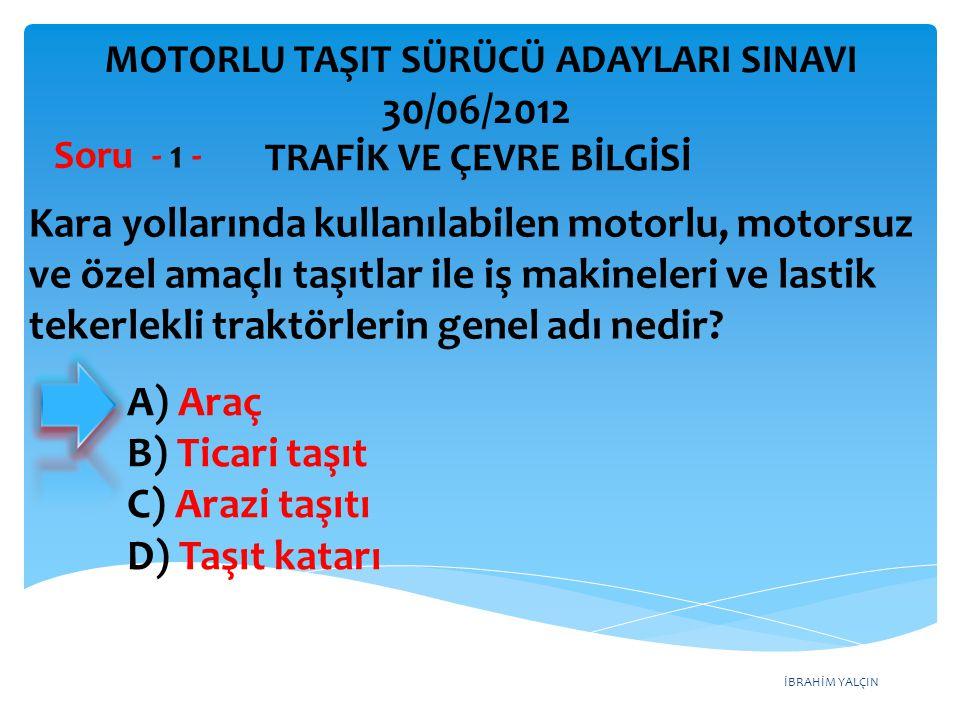 İBRAHİM YALÇIN A) Araç B) Ticari taşıt C) Arazi taşıtı D) Taşıt katarı Kara yollarında kullanılabilen motorlu, motorsuz ve özel amaçlı taşıtlar ile iş makineleri ve lastik tekerlekli traktörlerin genel adı nedir.