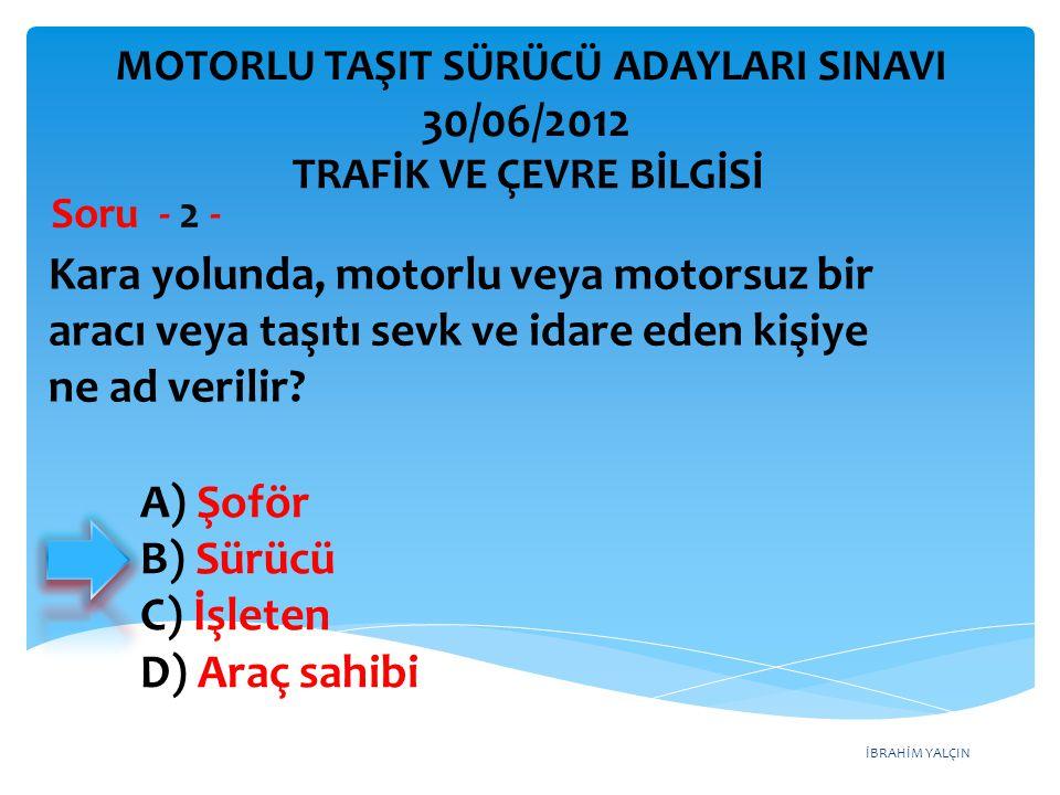 İBRAHİM YALÇIN A) Şoför B) Sürücü C) İşleten D) Araç sahibi Kara yolunda, motorlu veya motorsuz bir aracı veya taşıtı sevk ve idare eden kişiye ne ad verilir.