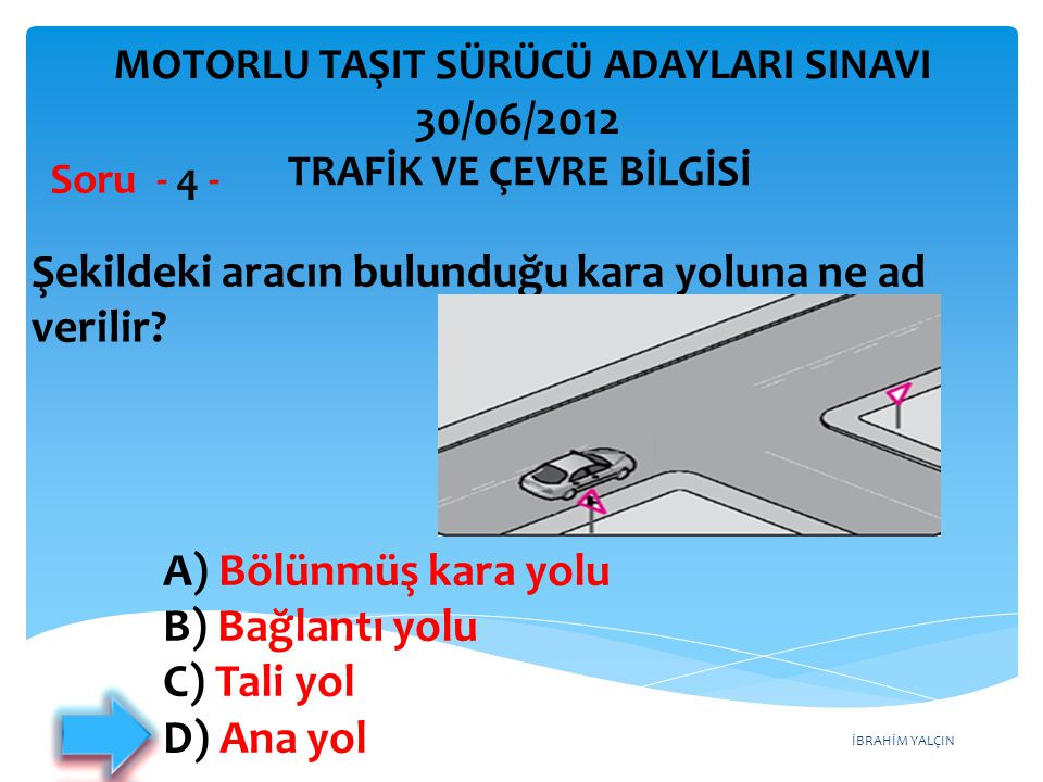 İBRAHİM YALÇIN A) Bölünmüş kara yolu B) Bağlantı yolu C) Tali yol D) Ana yol Şekildeki aracın bulunduğu kara yoluna ne ad verilir.