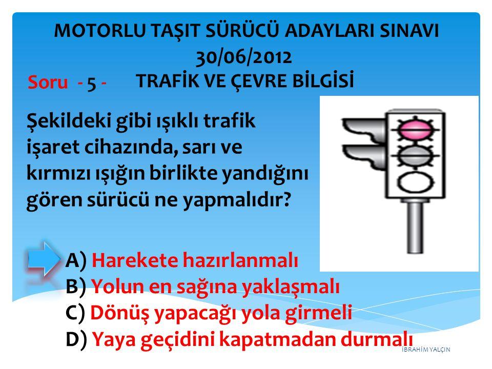 İBRAHİM YALÇIN A) Harekete hazırlanmalı B) Yolun en sağına yaklaşmalı C) Dönüş yapacağı yola girmeli D) Yaya geçidini kapatmadan durmalı Şekildeki gibi ışıklı trafik işaret cihazında, sarı ve kırmızı ışığın birlikte yandığını gören sürücü ne yapmalıdır.