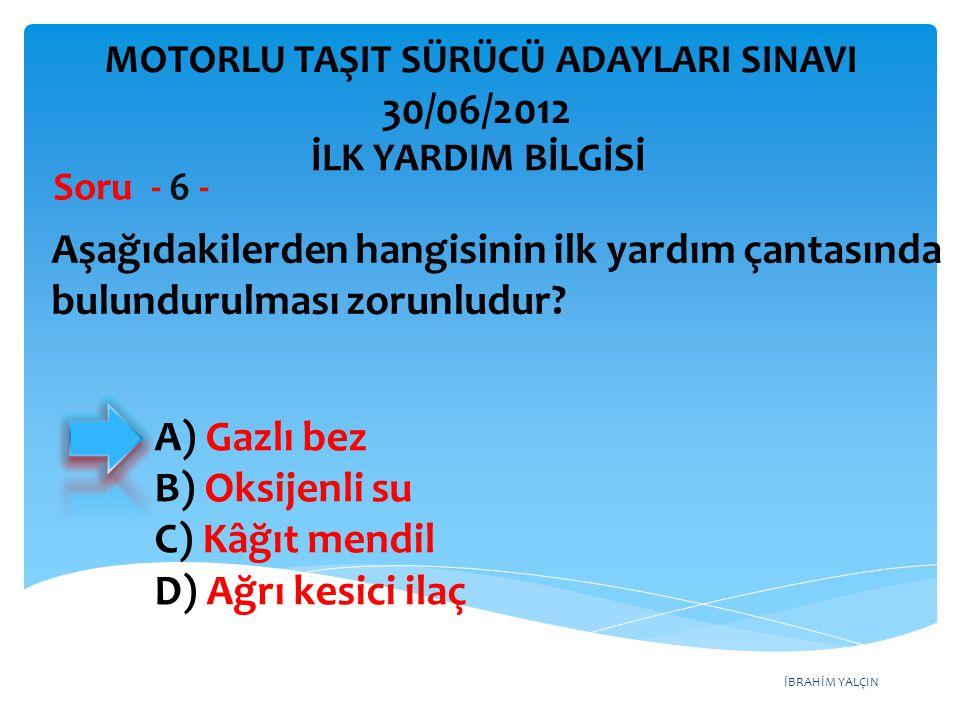 İBRAHİM YALÇIN A) Gazlı bez B) Oksijenli su C) Kâğıt mendil D) Ağrı kesici ilaç Aşağıdakilerden hangisinin ilk yardım çantasında bulundurulması zorunludur.