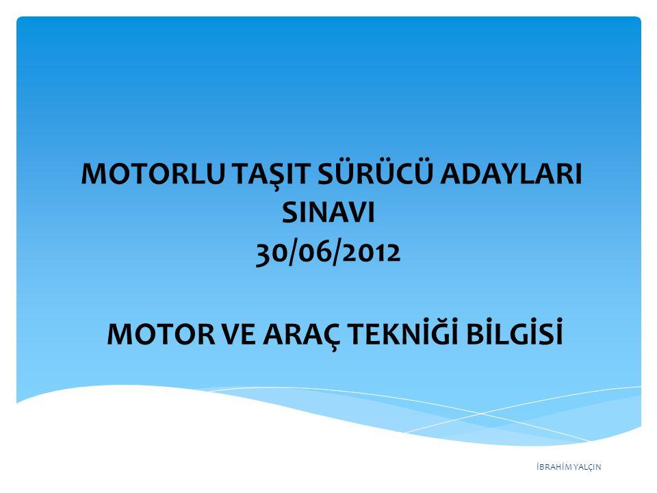 İBRAHİM YALÇIN MOTORLU TAŞIT SÜRÜCÜ ADAYLARI SINAVI 30/06/2012 MOTOR VE ARAÇ TEKNİĞİ BİLGİSİ