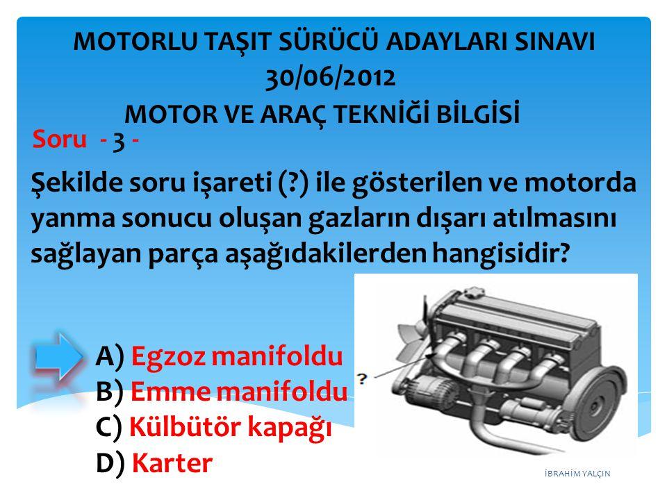 İBRAHİM YALÇIN Şekilde soru işareti (?) ile gösterilen ve motorda yanma sonucu oluşan gazların dışarı atılmasını sağlayan parça aşağıdakilerden hangisidir.