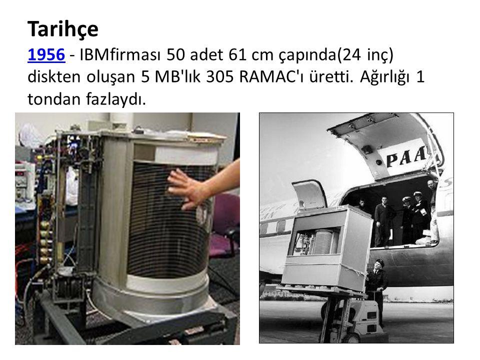 Tarihçe 19561956 - IBMfirması 50 adet 61 cm çapında(24 inç) diskten oluşan 5 MB'lık 305 RAMAC'ı üretti. Ağırlığı 1 tondan fazlaydı.