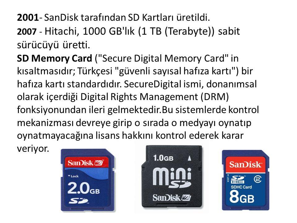 2001- SanDisk tarafından SD Kartları üretildi. 2007 - Hitachi, 1000 GB'lık (1 TB (Terabyte)) sabit sürücüyü üretti. SD Memory Card (