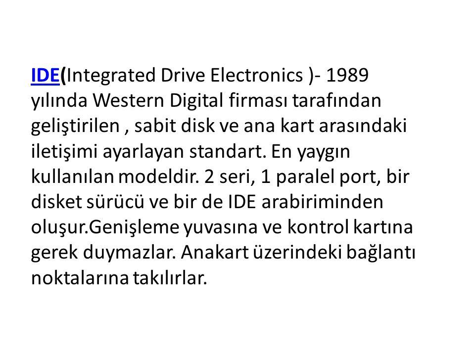 IDEIDE(Integrated Drive Electronics )- 1989 yılında Western Digital firması tarafından geliştirilen, sabit disk ve ana kart arasındaki iletişimi ayarl