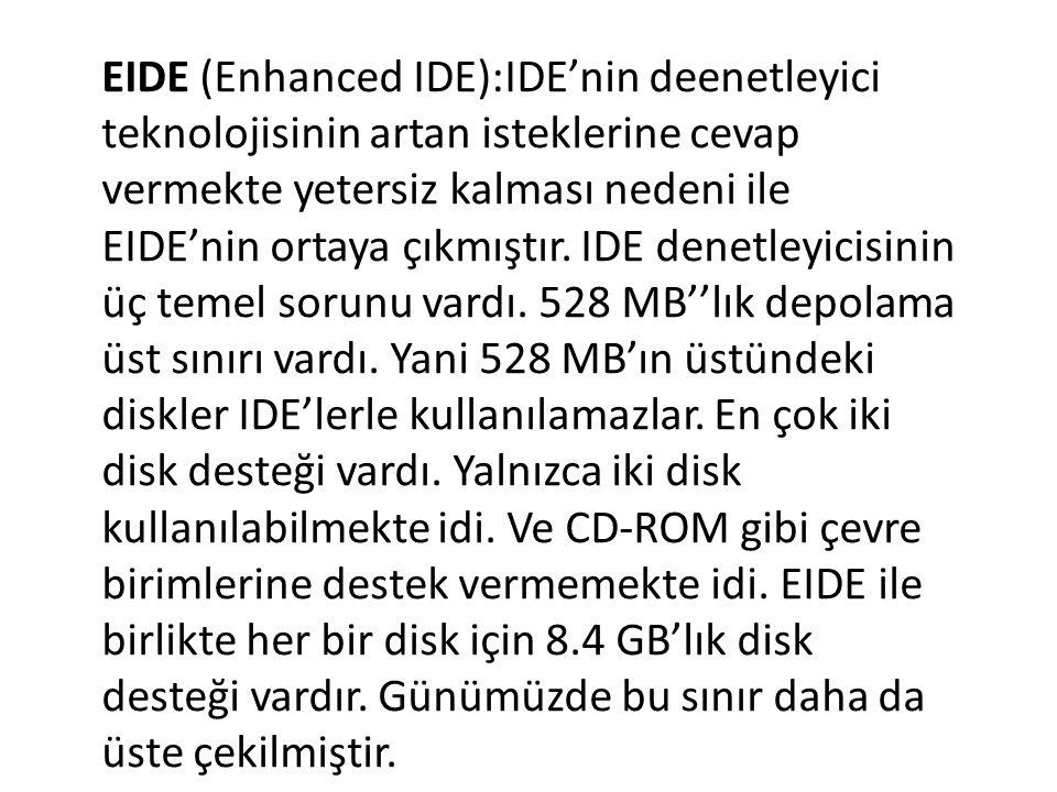 EIDE (Enhanced IDE):IDE'nin deenetleyici teknolojisinin artan isteklerine cevap vermekte yetersiz kalması nedeni ile EIDE'nin ortaya çıkmıştır. IDE de