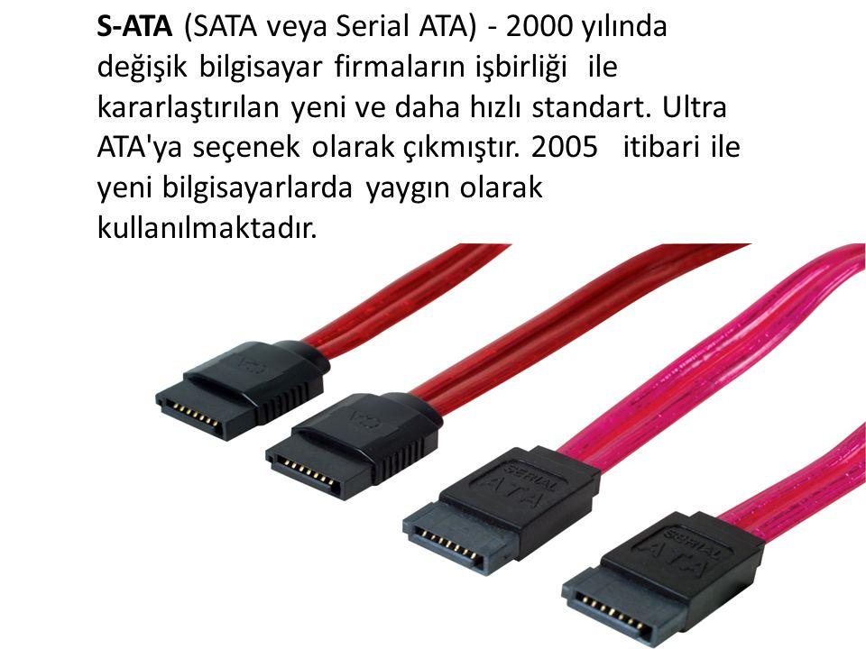 S-ATA (SATA veya Serial ATA) - 2000 yılında değişik bilgisayar firmaların işbirliği ile kararlaştırılan yeni ve daha hızlı standart. Ultra ATA'ya seçe