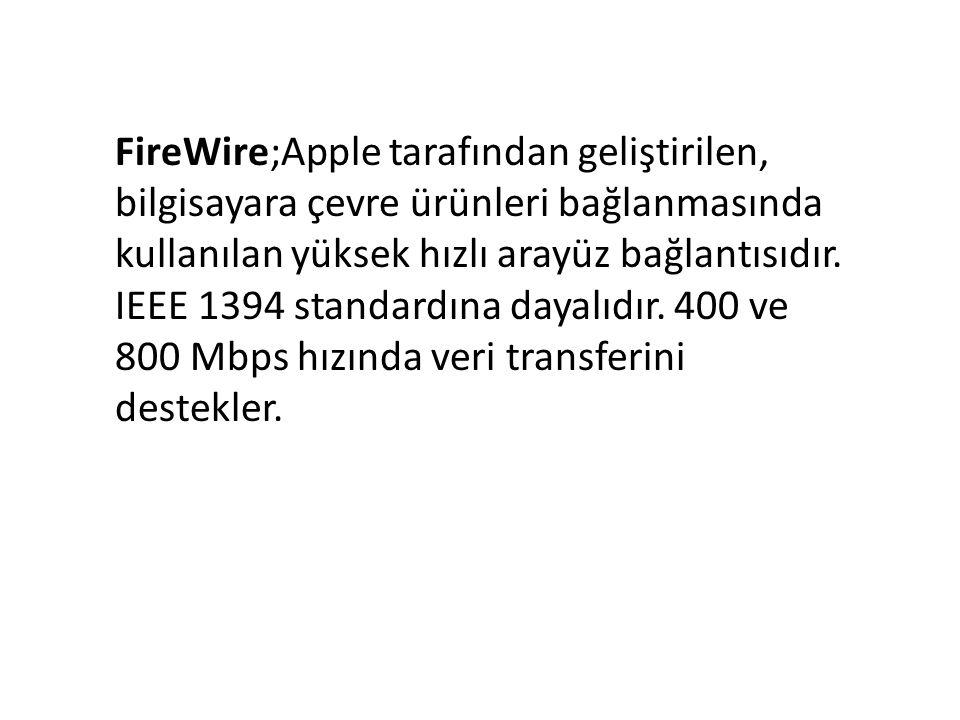 FireWire;Apple tarafından geliştirilen, bilgisayara çevre ürünleri bağlanmasında kullanılan yüksek hızlı arayüz bağlantısıdır. IEEE 1394 standardına d