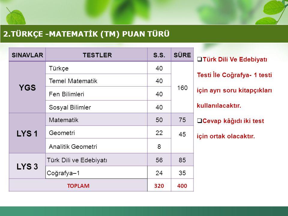 2.TÜRKÇE -MATEMATİK (TM) PUAN TÜRÜ SINAVLAR TESTLERS.S.SÜRE YGS Türkçe40 160 Temel Matematik40 Fen Bilimleri40 Sosyal Bilimler40 LYS 1 Matematik5075 G