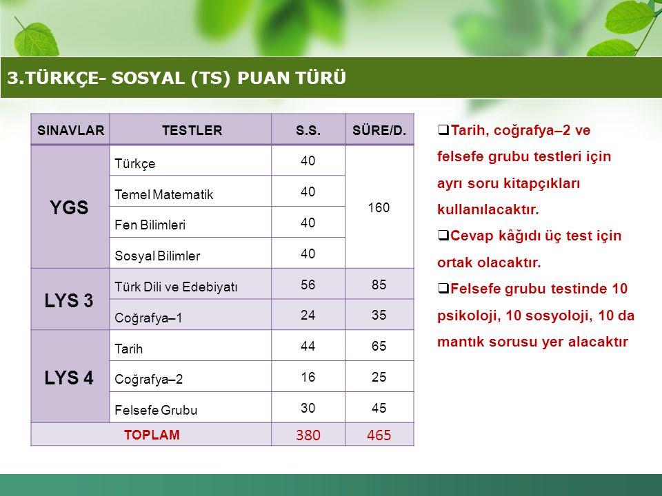 3.TÜRKÇE- SOSYAL (TS) PUAN TÜRÜ SINAVLAR TESTLERS.S.SÜRE/D. YGS Türkçe 40 160 Temel Matematik 40 Fen Bilimleri 40 Sosyal Bilimler 40 LYS 3 Türk Dili v