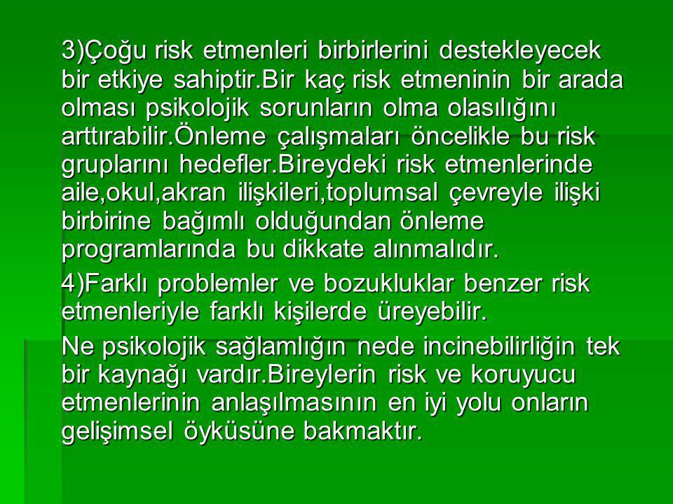 3)Çoğu risk etmenleri birbirlerini destekleyecek bir etkiye sahiptir.Bir kaç risk etmeninin bir arada olması psikolojik sorunların olma olasılığını ar