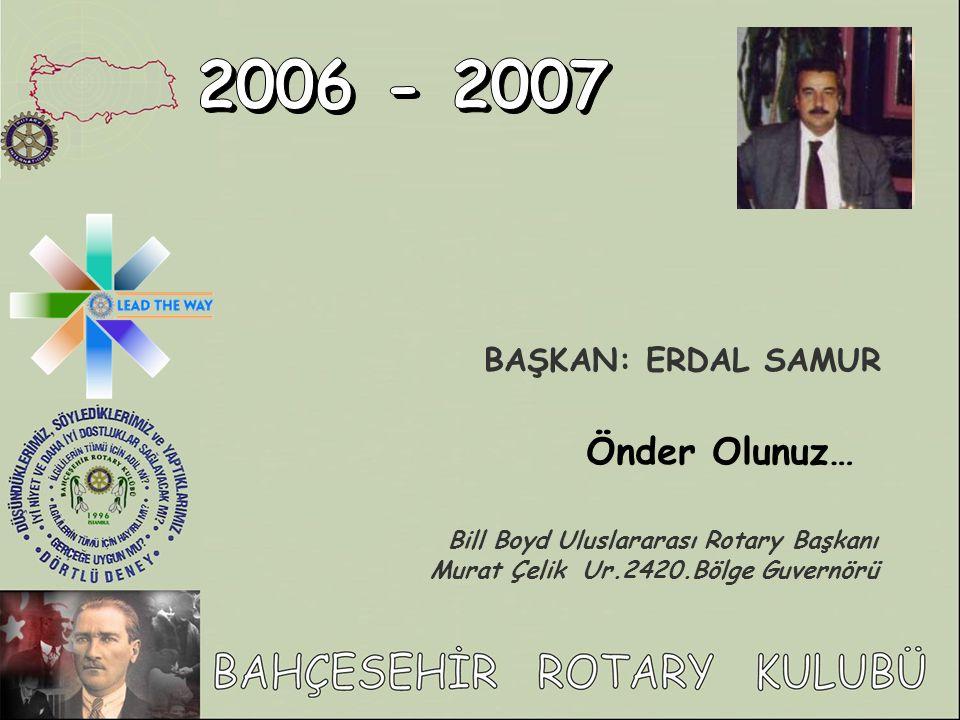 BAŞKAN: ERDAL SAMUR Önder Olunuz… Bill Boyd Uluslararası Rotary Başkanı Murat Çelik Ur.2420.Bölge Guvernörü