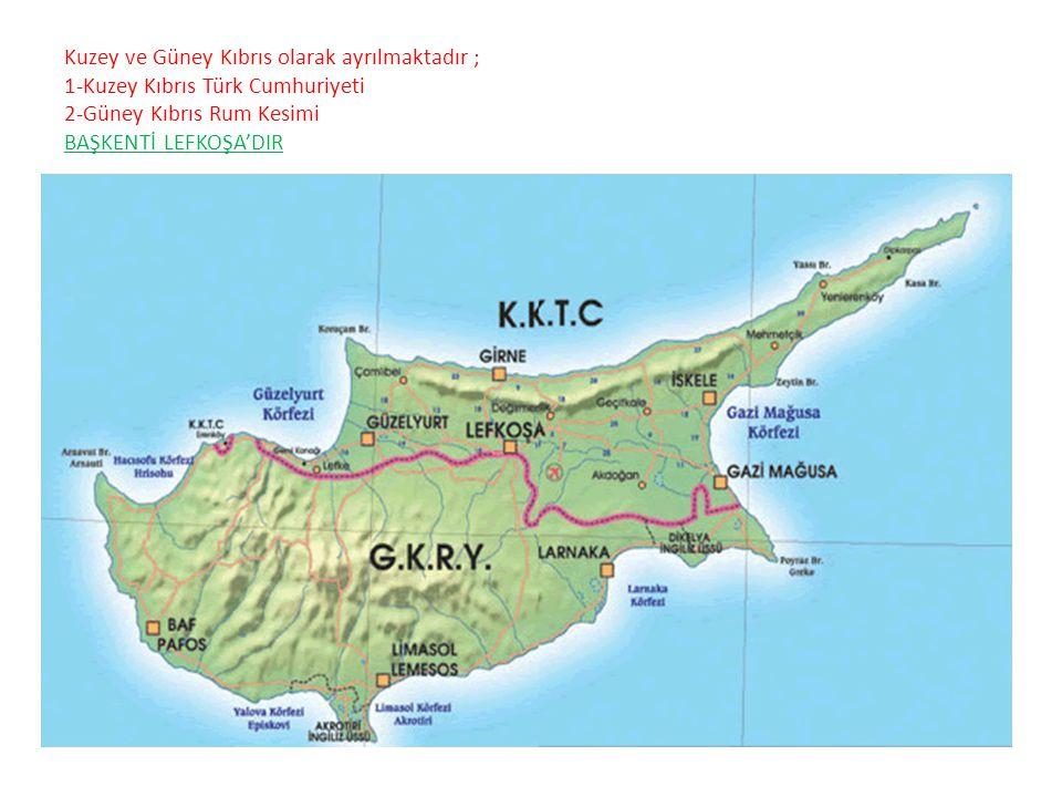 Kuzey ve Güney Kıbrıs olarak ayrılmaktadır ; 1-Kuzey Kıbrıs Türk Cumhuriyeti 2-Güney Kıbrıs Rum Kesimi BAŞKENTİ LEFKOŞA'DIR