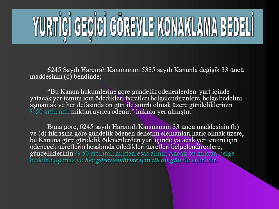 """6245 Sayılı Harcırah Kanununun 5335 sayılı Kanunla değişik 33 üncü maddesinin (d) bendinde; """"Bu Kanun hükümlerine göre gündelik ödenenlerden yurt için"""