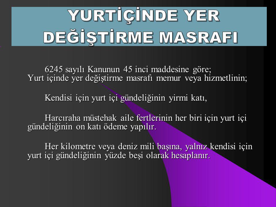 6245 sayılı Kanunun 45 inci maddesine göre; Yurt içinde yer değiştirme masrafı memur veya hizmetlinin; Kendisi için yurt içi gündeliğinin yirmi katı,
